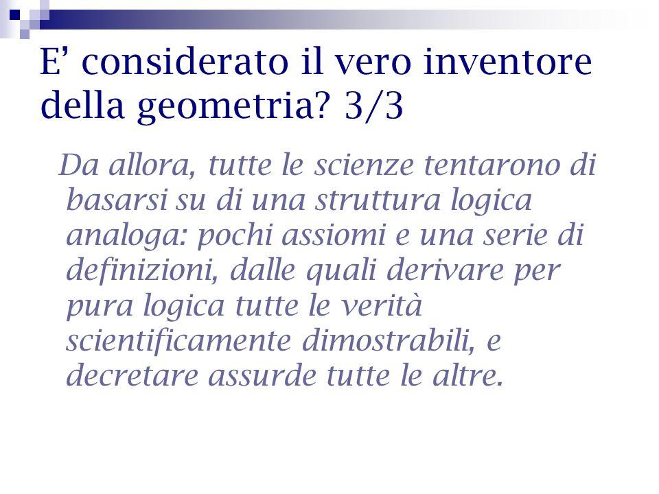 E considerato il vero inventore della geometria? 3/3 Da allora, tutte le scienze tentarono di basarsi su di una struttura logica analoga: pochi assiom