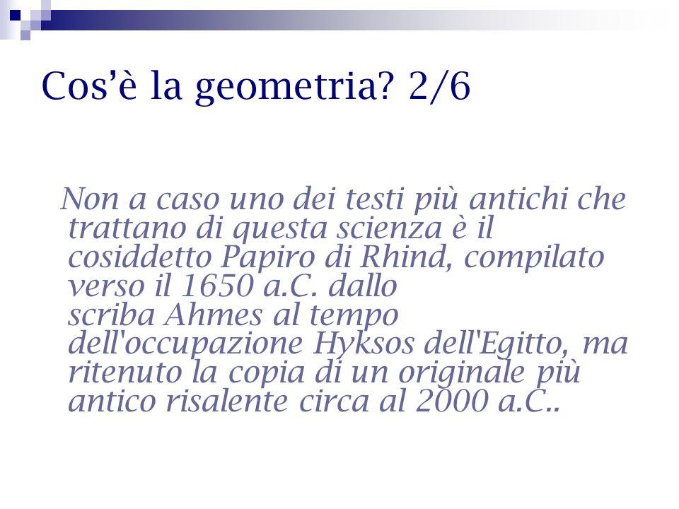 Cosè la geometria? 2/6 Non a caso uno dei testi più antichi che trattano di questa scienza è il cosiddetto Papiro di Rhind, compilato verso il 1650 a.