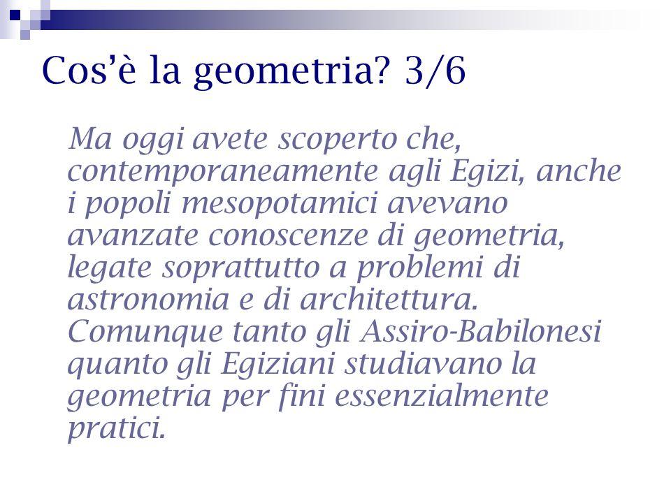 Cosè la geometria? 3/6 Ma oggi avete scoperto che, contemporaneamente agli Egizi, anche i popoli mesopotamici avevano avanzate conoscenze di geometria