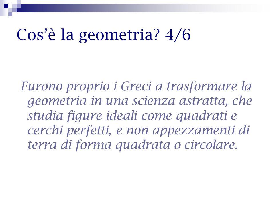 Cosè la geometria? 4/6 Furono proprio i Greci a trasformare la geometria in una scienza astratta, che studia figure ideali come quadrati e cerchi perf