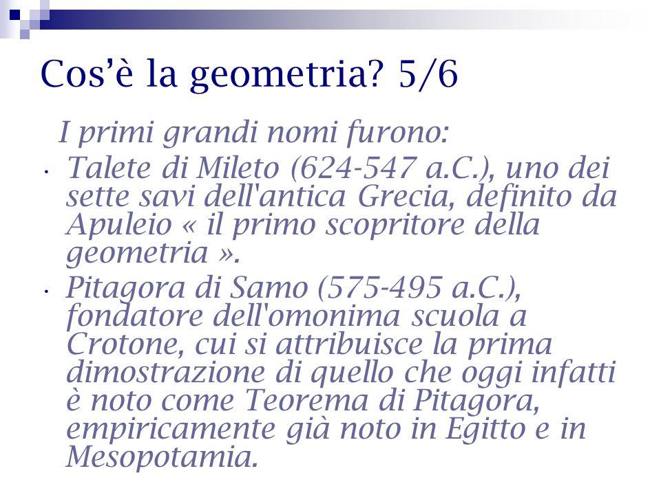 Cosè la geometria? 5/6 I primi grandi nomi furono: Talete di Mileto (624-547 a.C.), uno dei sette savi dell'antica Grecia, definito da Apuleio « il pr