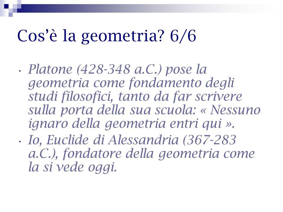 Cosè la geometria? 6/6 Platone (428-348 a.C.) pose la geometria come fondamento degli studi filosofici, tanto da far scrivere sulla porta della sua sc