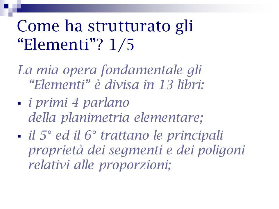 Come ha strutturato gli Elementi? 1/5 La mia opera fondamentale gli Elementi è divisa in 13 libri: i primi 4 parlano della planimetria elementare; il