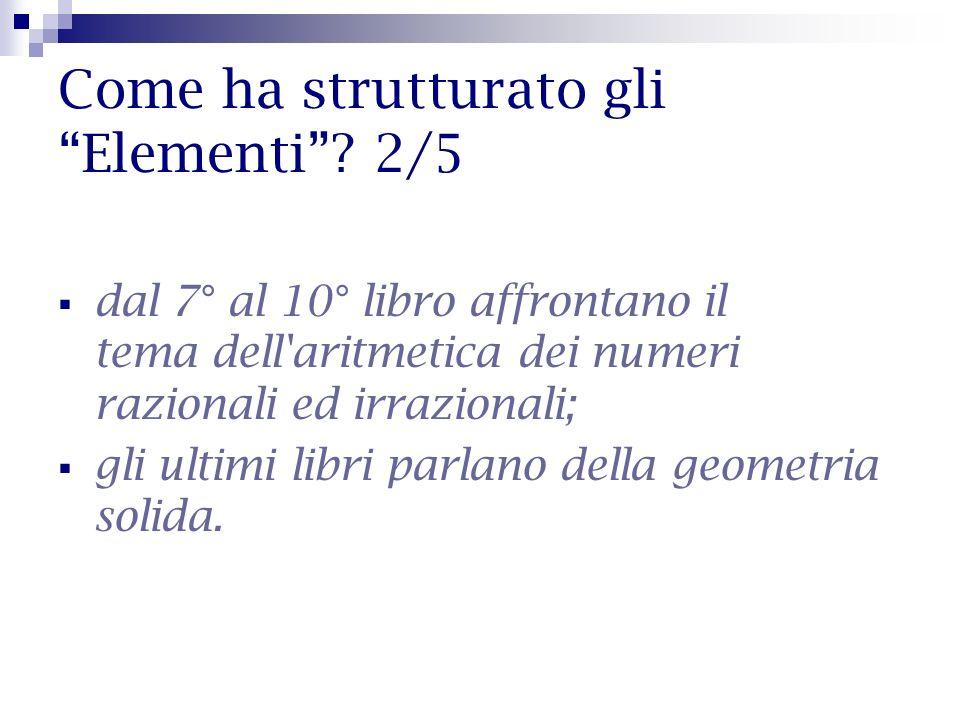 Come ha strutturato gli Elementi? 2/5 dal 7° al 10° libro affrontano il tema dell'aritmetica dei numeri razionali ed irrazionali; gli ultimi libri par