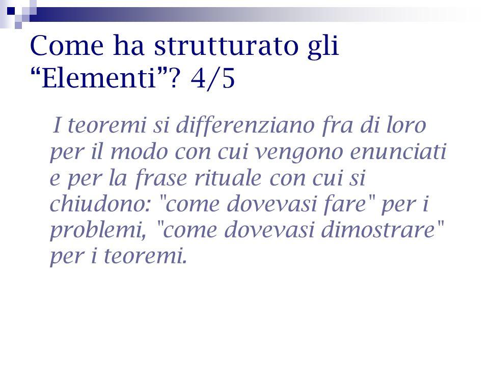 Come ha strutturato gli Elementi? 4/5 I teoremi si differenziano fra di loro per il modo con cui vengono enunciati e per la frase rituale con cui si c