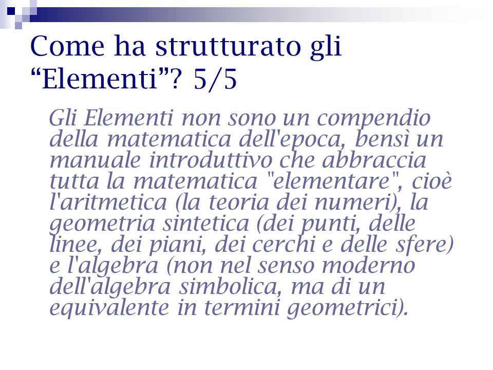 Come ha strutturato gli Elementi? 5/5 Gli Elementi non sono un compendio della matematica dell'epoca, bensì un manuale introduttivo che abbraccia tutt