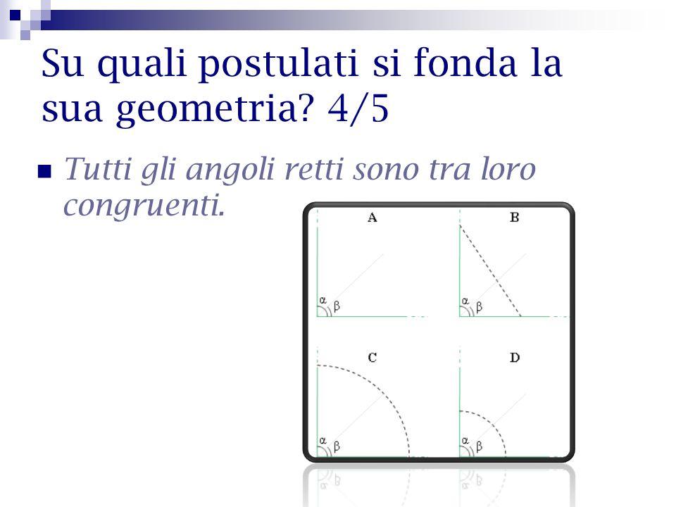 Su quali postulati si fonda la sua geometria? 4/5 Tutti gli angoli retti sono tra loro congruenti.
