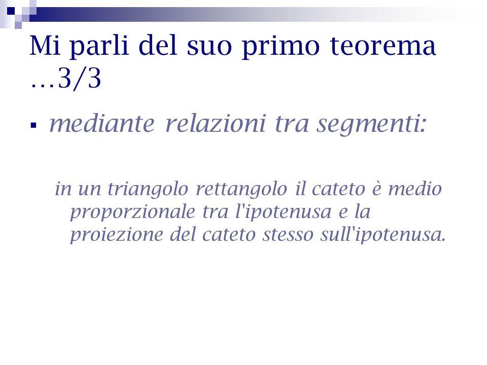 Mi parli del suo primo teorema …3/3 mediante relazioni tra segmenti: in un triangolo rettangolo il cateto è medio proporzionale tra l'ipotenusa e la p