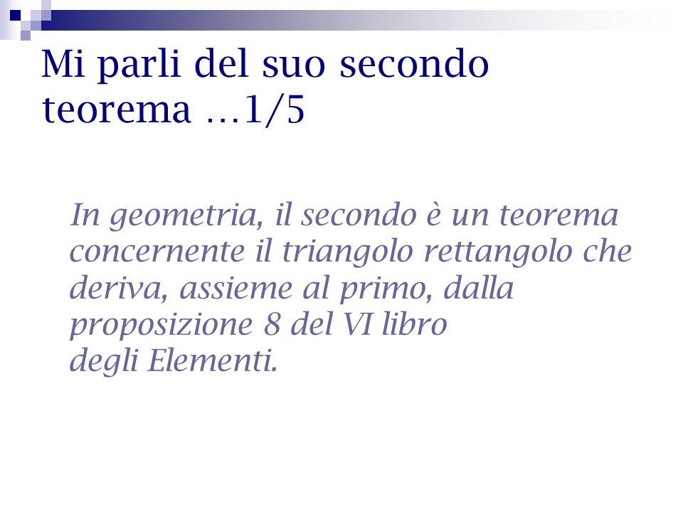 Mi parli del suo secondo teorema …1/5 In geometria, il secondo è un teorema concernente il triangolo rettangolo che deriva, assieme al primo, dalla pr