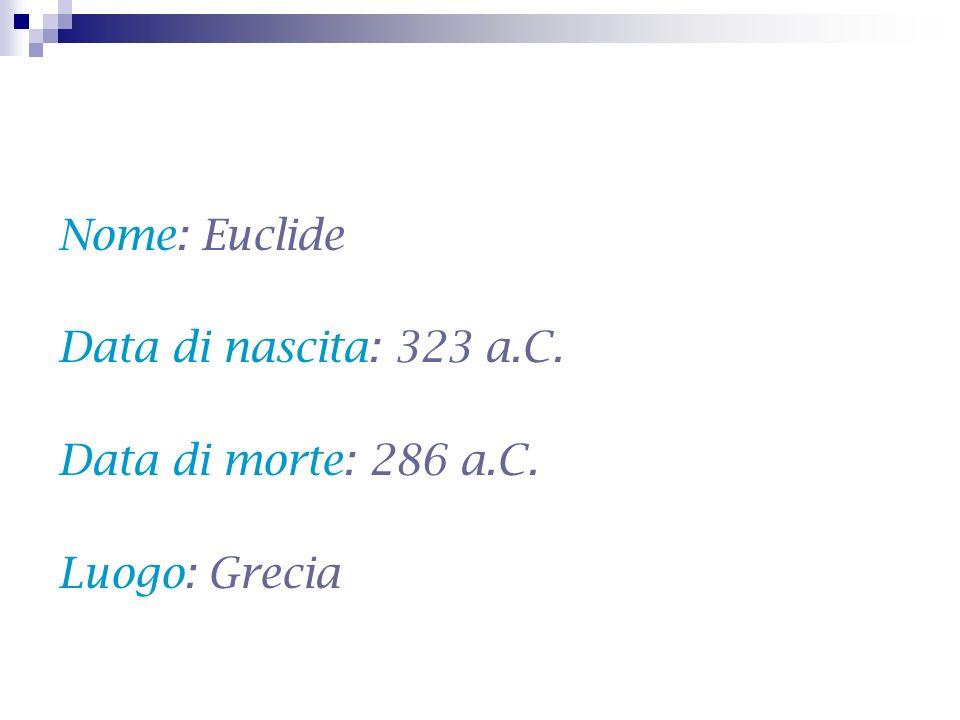 Nome: Euclide Data di nascita: 323 a.C. Data di morte: 286 a.C. Luogo: Grecia