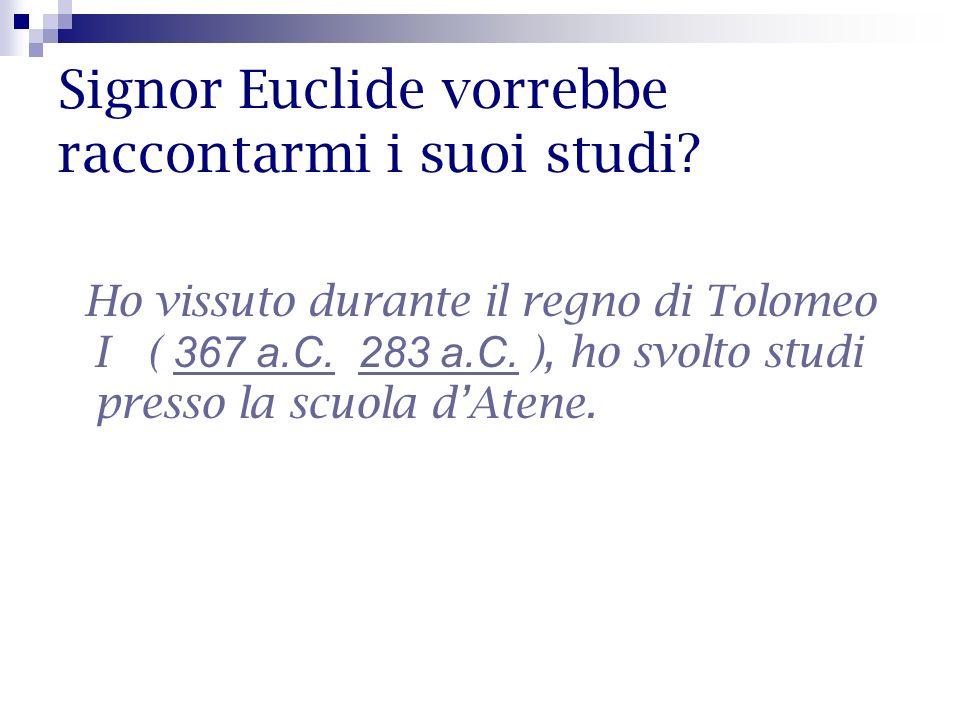 Signor Euclide vorrebbe raccontarmi i suoi studi? Ho vissuto durante il regno di Tolomeo I ( 367 a.C. 283 a.C. ), ho svolto studi presso la scuola dAt