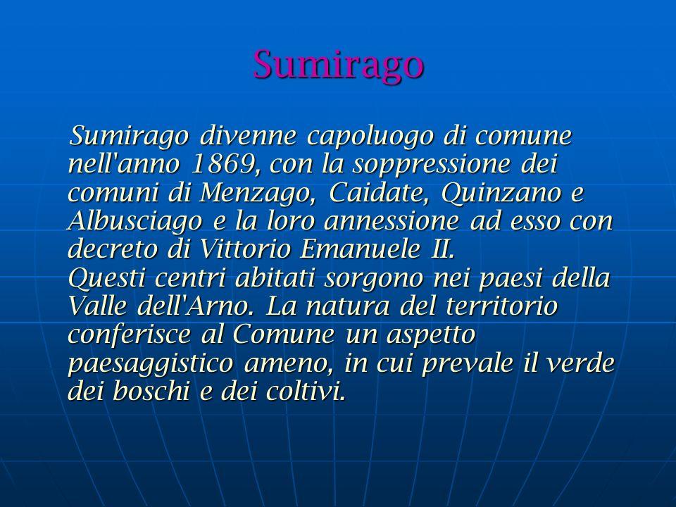 Sumirago Sumirago divenne capoluogo di comune nell anno 1869, con la soppressione dei comuni di Menzago, Caidate, Quinzano e Albusciago e la loro annessione ad esso con decreto di Vittorio Emanuele II.
