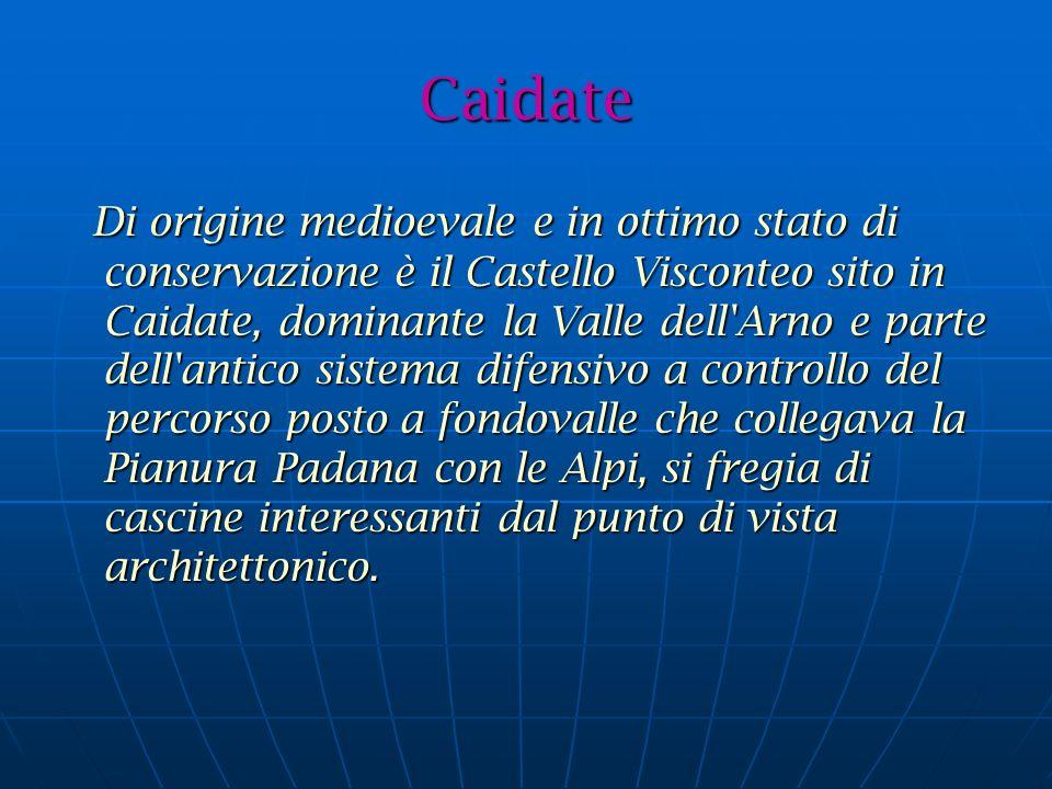 Caidate Di origine medioevale e in ottimo stato di conservazione è il Castello Visconteo sito in Caidate, dominante la Valle dell Arno e parte dell antico sistema difensivo a controllo del percorso posto a fondovalle che collegava la Pianura Padana con le Alpi, si fregia di cascine interessanti dal punto di vista architettonico.