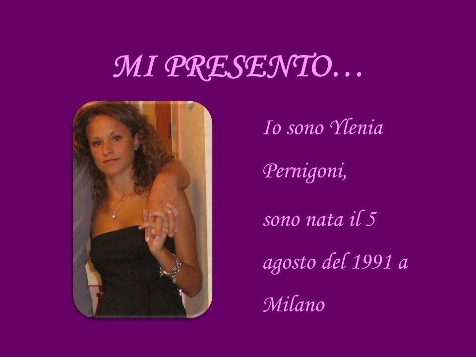 MI PRESENTO… Io sono Ylenia Pernigoni, sono nata il 5 agosto del 1991 a Milano