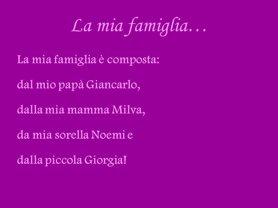 La mia famiglia… La mia famiglia è composta: dal mio papà Giancarlo, dalla mia mamma Milva, da mia sorella Noemi e dalla piccola Giorgia!
