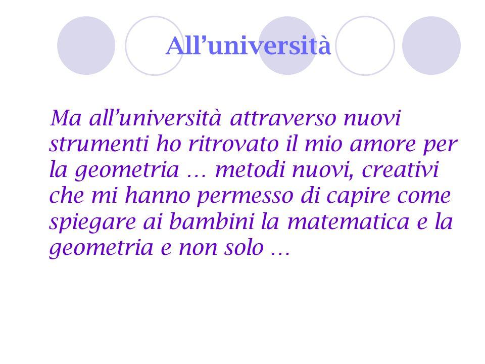 Alluniversità Ma alluniversità attraverso nuovi strumenti ho ritrovato il mio amore per la geometria … metodi nuovi, creativi che mi hanno permesso di