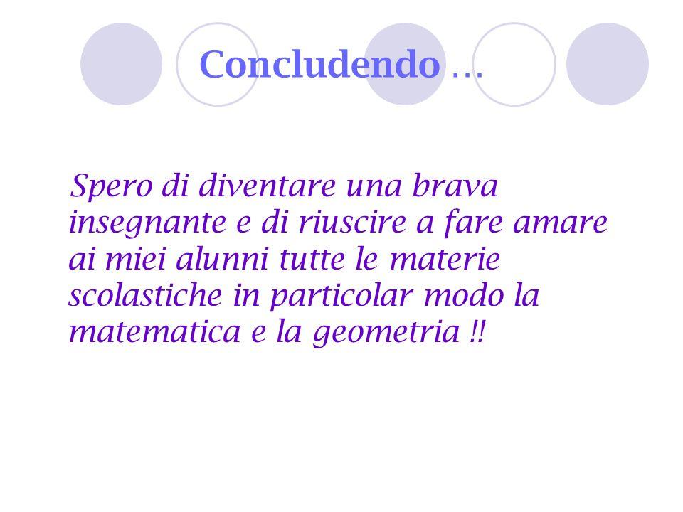 Concludendo … Spero di diventare una brava insegnante e di riuscire a fare amare ai miei alunni tutte le materie scolastiche in particolar modo la mat