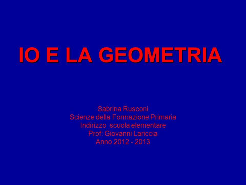 IO E LA GEOMETRIA Sabrina Rusconi Scienze della Formazione Primaria Indirizzo scuola elementare Prof: Giovanni Lariccia Anno 2012 - 2013