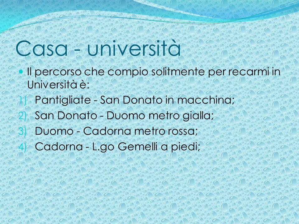 Casa - università Il percorso che compio solitmente per recarmi in Università è: 1) Pantigliate - San Donato in macchina; 2) San Donato - Duomo metro
