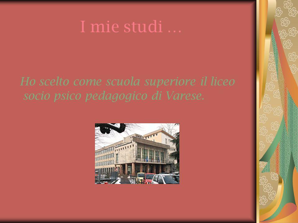 I mie studi … Ho scelto come scuola superiore il liceo socio psico pedagogico di Varese.