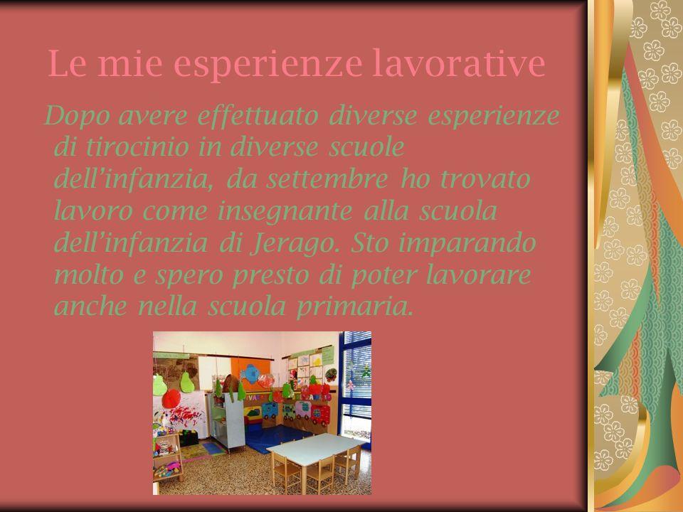 Le mie esperienze lavorative Dopo avere effettuato diverse esperienze di tirocinio in diverse scuole dellinfanzia, da settembre ho trovato lavoro come insegnante alla scuola dellinfanzia di Jerago.