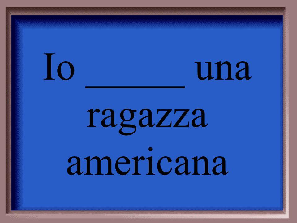 Io _____ una ragazza americana