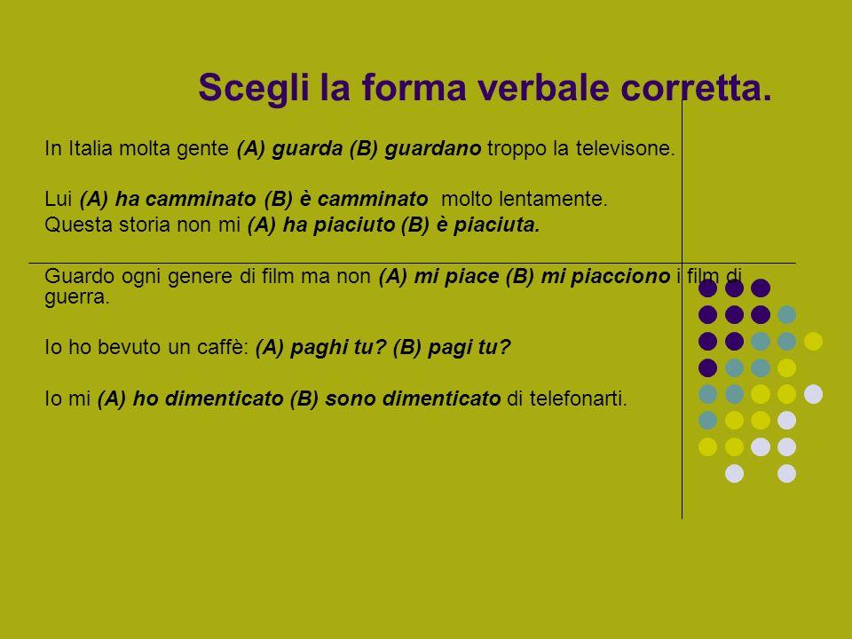 Scegli la forma verbale corretta. In Italia molta gente (A) guarda (B) guardano troppo la televisone. Lui (A) ha camminato (B) è camminato molto lenta