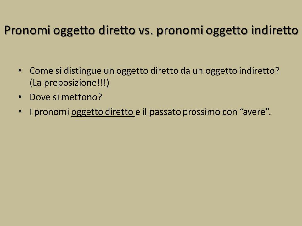 Pronomi oggetto diretto vs. pronomi oggetto indiretto Come si distingue un oggetto diretto da un oggetto indiretto? (La preposizione!!!) Dove si metto