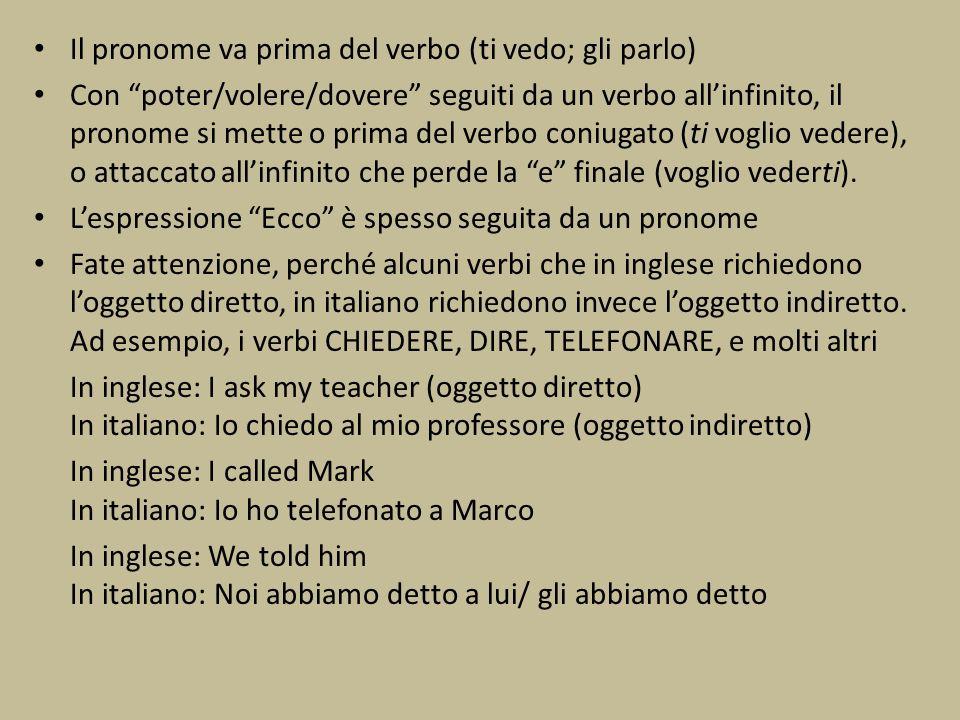 Il pronome va prima del verbo (ti vedo; gli parlo) Con poter/volere/dovere seguiti da un verbo allinfinito, il pronome si mette o prima del verbo coni