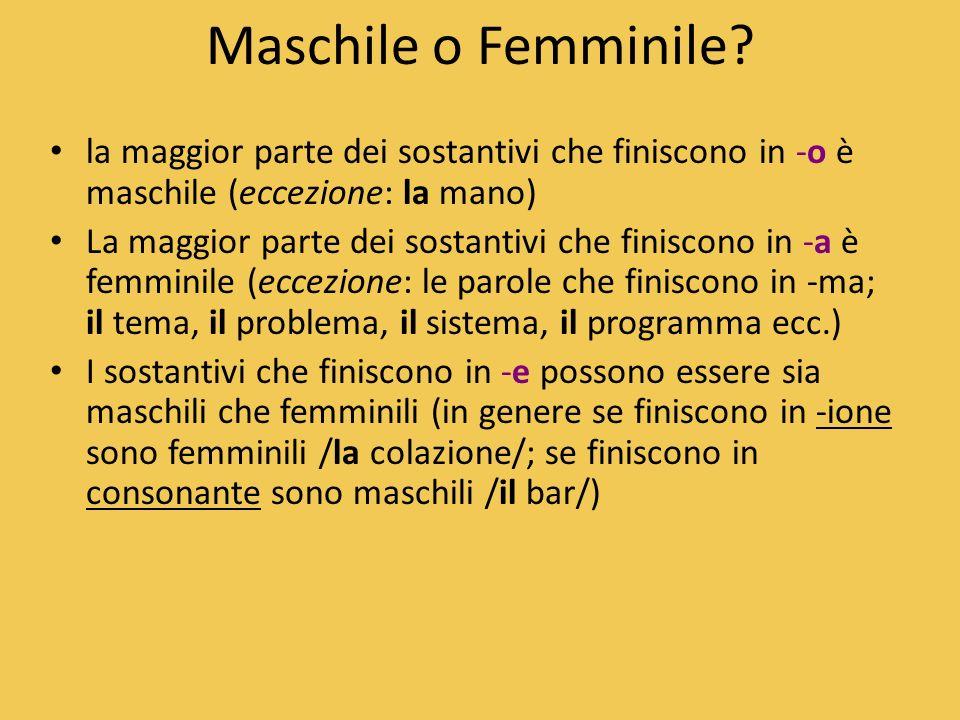 Maschile o Femminile? la maggior parte dei sostantivi che finiscono in -o è maschile (eccezione: la mano) La maggior parte dei sostantivi che finiscon