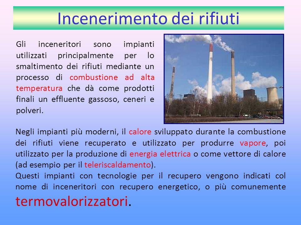 Incenerimento dei rifiuti Negli impianti più moderni, il calore sviluppato durante la combustione dei rifiuti viene recuperato e utilizzato per produrre vapore, poi utilizzato per la produzione di energia elettrica o come vettore di calore (ad esempio per il teleriscaldamento).