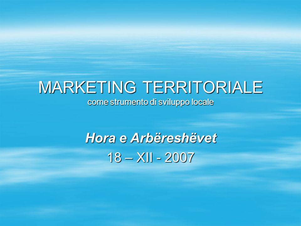 MARKETING TERRITORIALE come strumento di sviluppo locale Hora e Arbëreshëvet 18 – XII - 2007