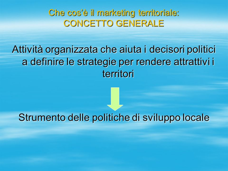 Che cosè il marketing territoriale: CONCETTO GENERALE Attività organizzata che aiuta i decisori politici a definire le strategie per rendere attrattiv