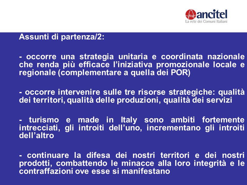 Assunti di partenza/2: - occorre una strategia unitaria e coordinata nazionale che renda più efficace liniziativa promozionale locale e regionale (complementare a quella dei POR) - occorre intervenire sulle tre risorse strategiche: qualità dei territori, qualità delle produzioni, qualità dei servizi - turismo e made in Italy sono ambiti fortemente intrecciati, gli introiti delluno, incrementano gli introiti dellaltro - continuare la difesa dei nostri territori e dei nostri prodotti, combattendo le minacce alla loro integrità e le contraffazioni ove esse si manifestano
