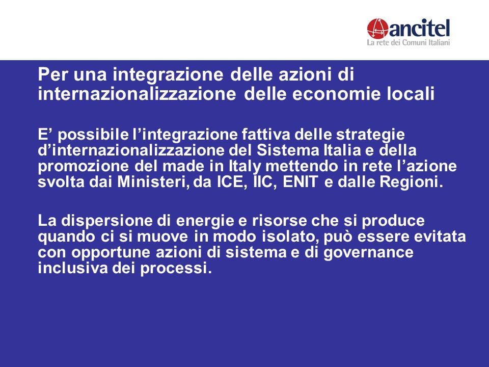 Per una integrazione delle azioni di internazionalizzazione delle economie locali E possibile lintegrazione fattiva delle strategie dinternazionalizzazione del Sistema Italia e della promozione del made in Italy mettendo in rete lazione svolta dai Ministeri, da ICE, IIC, ENIT e dalle Regioni.