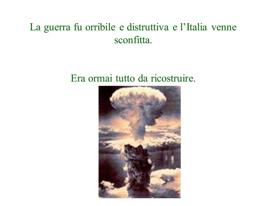 La guerra fu orribile e distruttiva e lItalia venne sconfitta. Era ormai tutto da ricostruire.