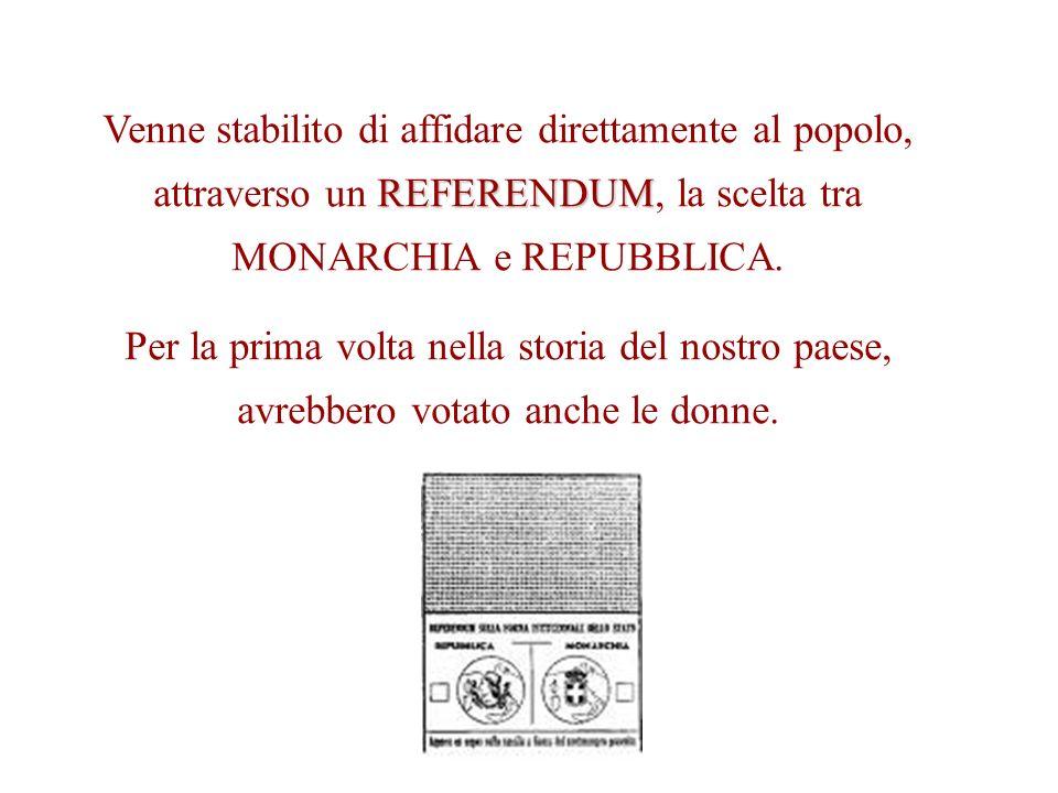 REFERENDUM Venne stabilito di affidare direttamente al popolo, attraverso un REFERENDUM, la scelta tra MONARCHIA e REPUBBLICA. Per la prima volta nell