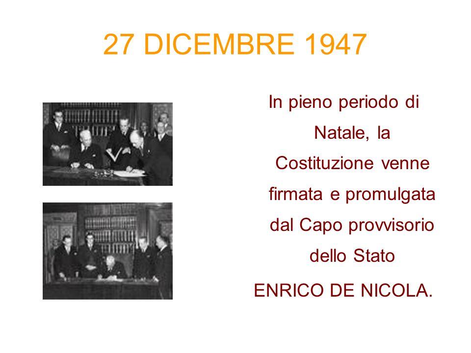 27 DICEMBRE 1947 In pieno periodo di Natale, la Costituzione venne firmata e promulgata dal Capo provvisorio dello Stato ENRICO DE NICOLA.