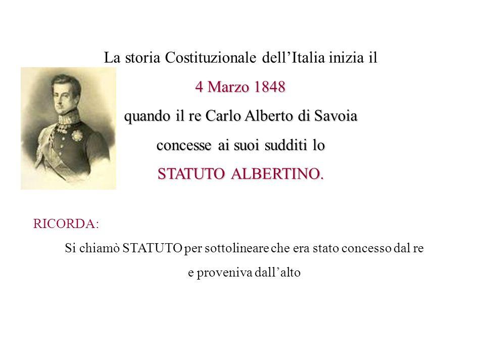 La storia Costituzionale dellItalia inizia il 4 Marzo 1848 quando il re Carlo Alberto di Savoia concesse ai suoi sudditi lo STATUTO ALBERTINO. RICORDA