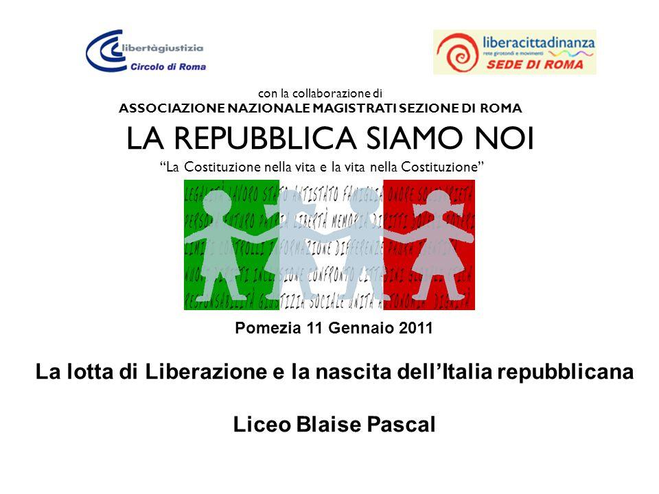 con la collaborazione di ASSOCIAZIONE NAZIONALE MAGISTRATI SEZIONE DI ROMA LA REPUBBLICA SIAMO NOI La Costituzione nella vita e la vita nella Costituzione Pomezia 11 Gennaio 2011 La lotta di Liberazione e la nascita dellItalia repubblicana Liceo Blaise Pascal