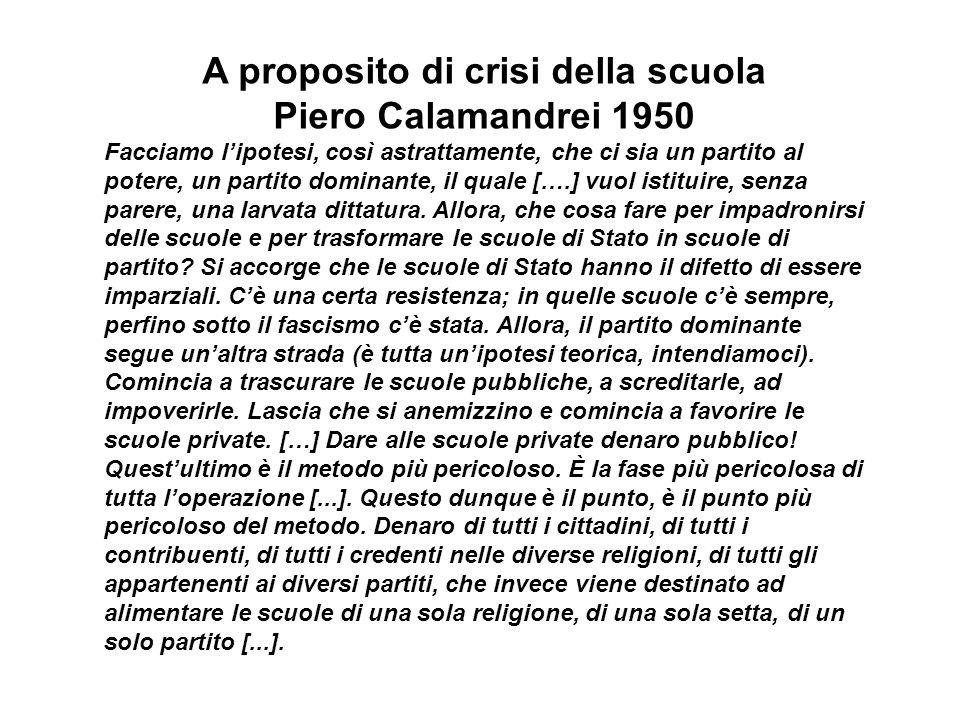 A proposito di crisi della scuola Piero Calamandrei 1950 Facciamo lipotesi, così astrattamente, che ci sia un partito al potere, un partito dominante, il quale [….] vuol istituire, senza parere, una larvata dittatura.