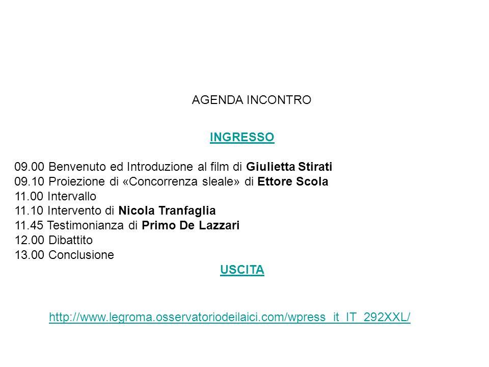 AGENDA INCONTRO INGRESSO 09.00 Benvenuto ed Introduzione al film di Giulietta Stirati 09.10 Proiezione di «Concorrenza sleale» di Ettore Scola 11.00 Intervallo 11.10 Intervento di Nicola Tranfaglia 11.45 Testimonianza di Primo De Lazzari 12.00 Dibattito 13.00 Conclusione USCITA http://www.legroma.osservatoriodeilaici.com/wpress_it_IT_292XXL/