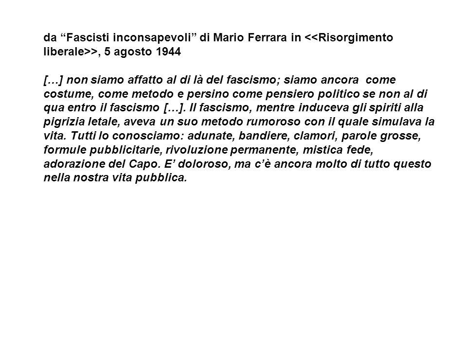 da Fascisti inconsapevoli di Mario Ferrara in >, 5 agosto 1944 […] non siamo affatto al di là del fascismo; siamo ancora come costume, come metodo e persino come pensiero politico se non al di qua entro il fascismo […].