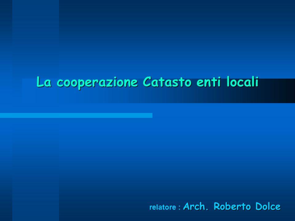 La cooperazione Catasto enti locali Arch. Roberto Dolce relatore : Arch. Roberto Dolce
