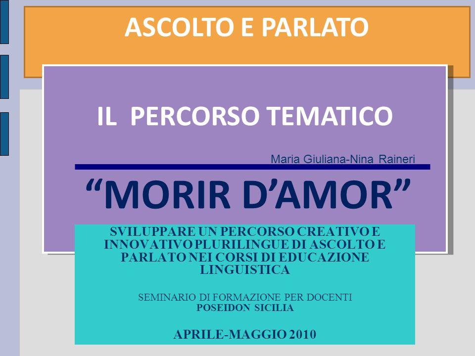 ASCOLTO E PARLATO IL PERCORSO TEMATICO MORIR DAMOR SVILUPPARE UN PERCORSO CREATIVO E INNOVATIVO PLURILINGUE DI ASCOLTO E PARLATO NEI CORSI DI EDUCAZIONE LINGUISTICA SEMINARIO DI FORMAZIONE PER DOCENTI POSEIDON SICILIA APRILE-MAGGIO 2010 Maria Giuliana-Nina Raineri