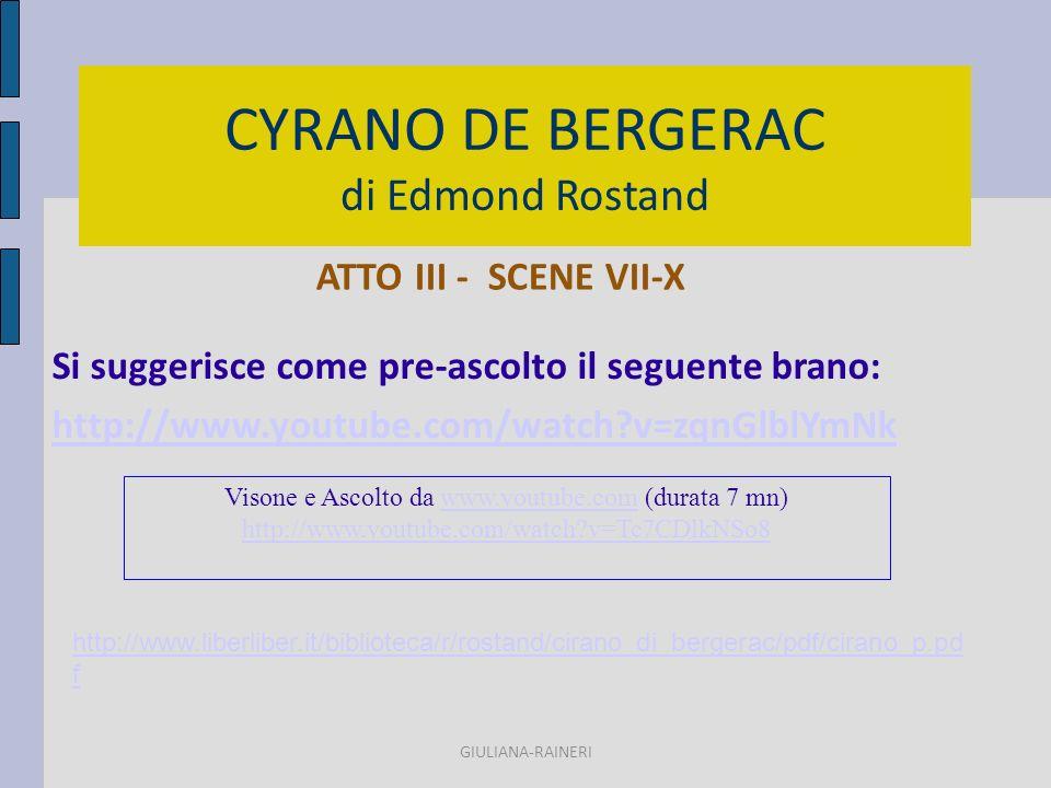 CYRANO DE BERGERAC di Edmond Rostand ATTO III - SCENE VII-X GIULIANA-RAINERI http://www.liberliber.it/biblioteca/r/rostand/cirano_di_bergerac/pdf/cirano_p.pd f Visone e Ascolto da www.youtube.com (durata 7 mn)www.youtube.com http://www.youtube.com/watch v=Tc7CDlkNSo8 Si suggerisce come pre-ascolto il seguente brano: http://www.youtube.com/watch v=zqnGlblYmNk