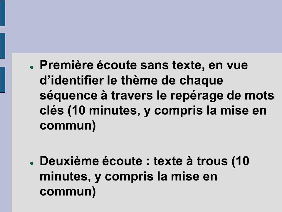 Première écoute sans texte, en vue didentifier le thème de chaque séquence à travers le repérage de mots clés (10 minutes, y compris la mise en commun) Deuxième écoute : texte à trous (10 minutes, y compris la mise en commun)