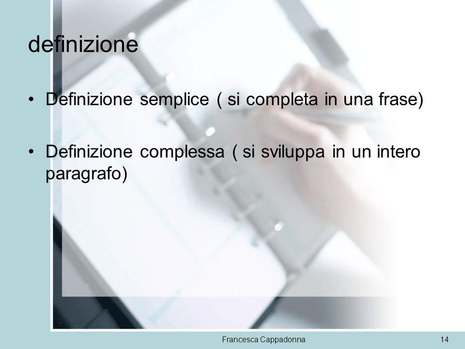 Francesca Cappadonna14 definizione Definizione semplice ( si completa in una frase) Definizione complessa ( si sviluppa in un intero paragrafo)