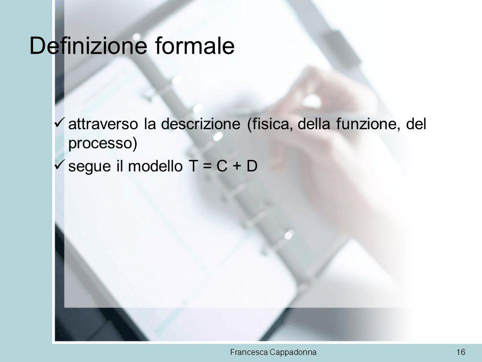 Francesca Cappadonna16 Definizione formale attraverso la descrizione (fisica, della funzione, del processo) segue il modello T = C + D