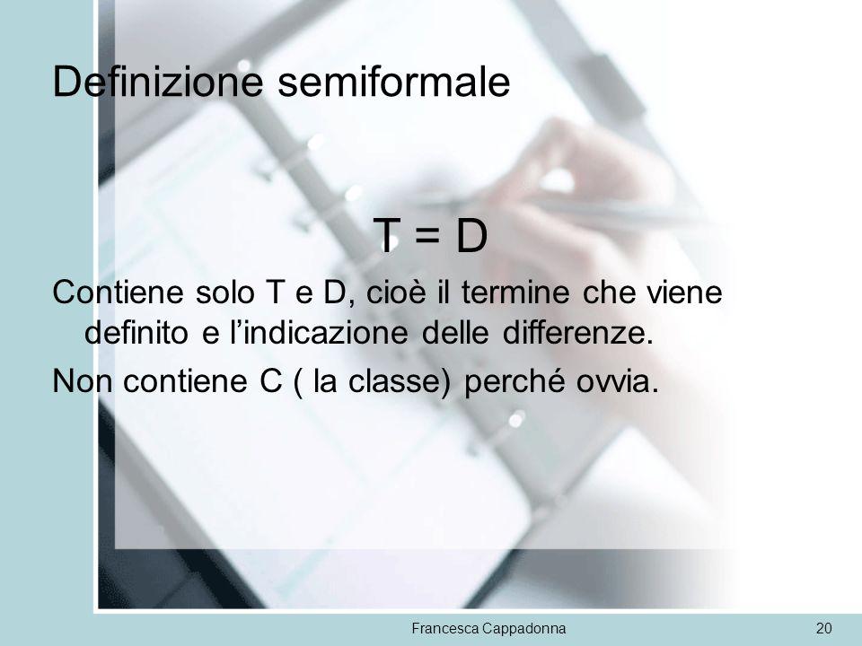 Francesca Cappadonna20 Definizione semiformale T = D Contiene solo T e D, cioè il termine che viene definito e lindicazione delle differenze. Non cont